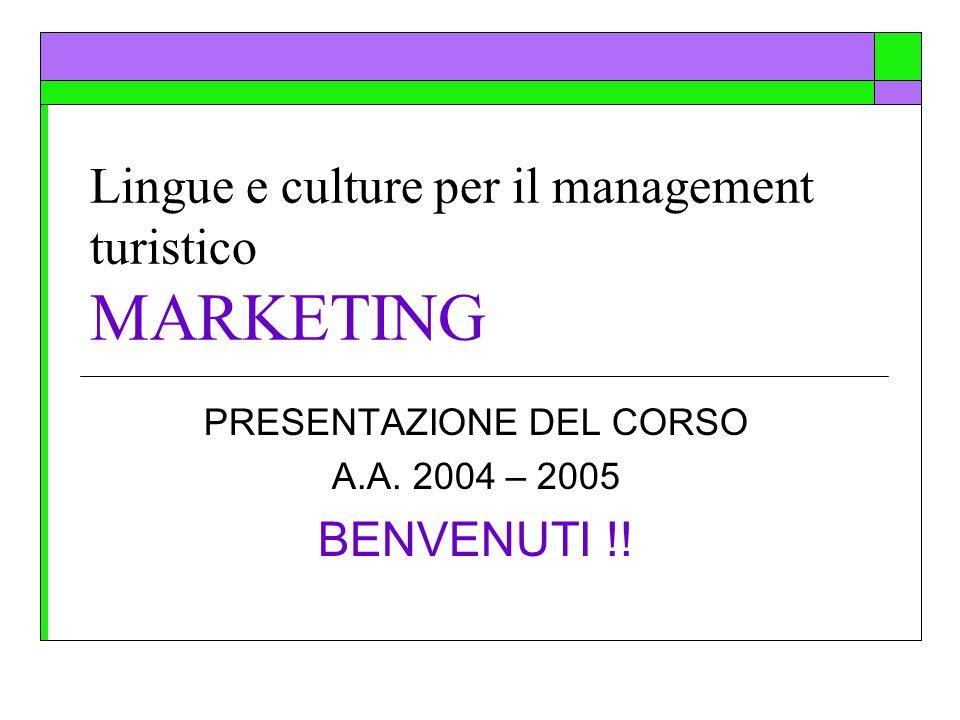 Lingue e culture per il management turistico MARKETING PRESENTAZIONE DEL CORSO A.A. 2004 – 2005 BENVENUTI !!
