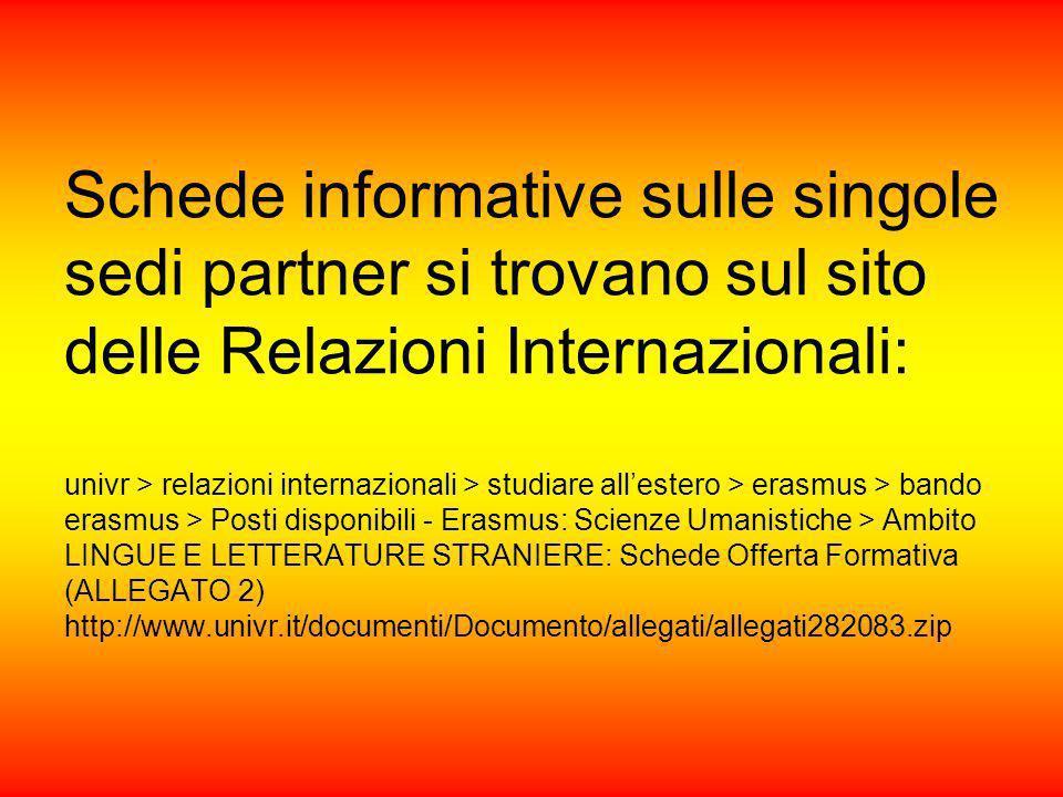 Schede informative sulle singole sedi partner si trovano sul sito delle Relazioni Internazionali: univr > relazioni internazionali > studiare allestero > erasmus > bando erasmus > Posti disponibili - Erasmus: Scienze Umanistiche > Ambito LINGUE E LETTERATURE STRANIERE: Schede Offerta Formativa (ALLEGATO 2) http://www.univr.it/documenti/Documento/allegati/allegati282083.zip