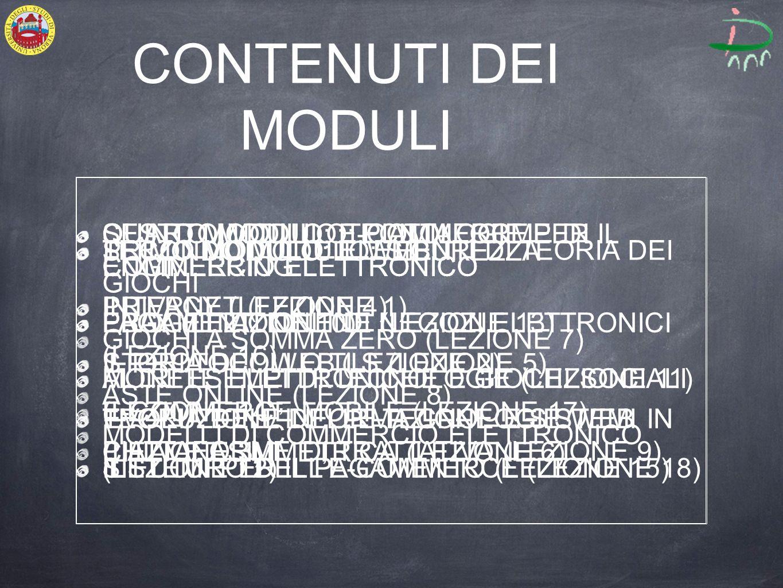 CONTENUTI DEI MODULI PRIMO MODULO: IL WEB INTERNET (LEZIONE 1) STORIA DEL WEB (LEZIONE 2) EVOLUZIONE DELLE TECNOLOGIE WEB (LEZIONE 3) SECONDO MODULO: SICUREZZA PRIVACY (LEZIONE 4) IL PROTOCOLLO TLS (LEZIONE 5) TEORIA DELLINFORMAZIONE E SISTEMI IN CHIAVE ASIMMETRICA (LEZIONE 6) TERZO MODULO: ELEMENTI DI TEORIA DEI GIOCHI GIOCHI A SOMMA ZERO (LEZIONE 7) ASTE ONLINE (LEZIONE 8) PIATTAFORME DI TRATTATIVA (LEZIONE 9) QUARTO MODULO: PIATTAFORME DI COMMERCIO ELETTRONICO EBAY (LEZIONE 10) ALTRI ESEMPI DI TECNOLOGIE (LEZIONE 11) MODELLI DI COMMERCIO ELETTRONICO (LEZIONE 12) QUINTO MODULO:TECNOLOGIE PER IL COMMERCIO ELETTRONICO PAGAMENTI ONLINE (LEZIONE 13) MONETE ELETTRONICHE E GIOCHI SOCIALI (LEZIONE 14) SISTEMI PER IL PAGAMENTO (LEZIONE 15) SESTO MODULO: E-COMMERCE ENGINEERING PROGETTAZIONE DI NEGOZI ELETTRONICI (LEZIONE 16) E-COMMERCE MOBILE (LEZIONE 17) IL FUTURO DELLE-COMMERCE (LEZIONE 18)