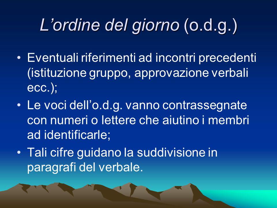 Lordine del giorno (o.d.g.) Eventuali riferimenti ad incontri precedenti (istituzione gruppo, approvazione verbali ecc.); Le voci dello.d.g.