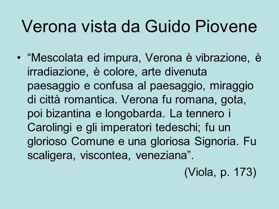Verona vista da Guido Piovene Mescolata ed impura, Verona è vibrazione, è irradiazione, è colore, arte divenuta paesaggio e confusa al paesaggio, mira