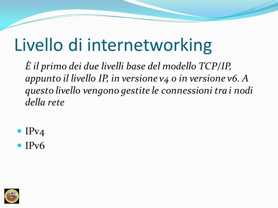 Livello di internetworking È il primo dei due livelli base del modello TCP/IP, appunto il livello IP, in versione v4 o in versione v6. A questo livell