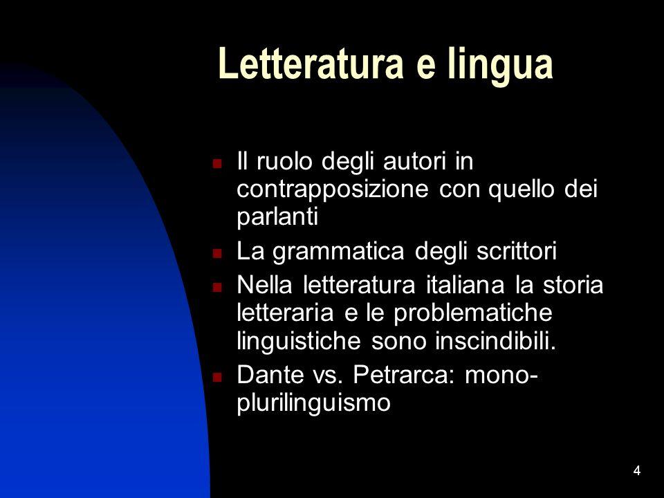 4 Letteratura e lingua Il ruolo degli autori in contrapposizione con quello dei parlanti La grammatica degli scrittori Nella letteratura italiana la storia letteraria e le problematiche linguistiche sono inscindibili.