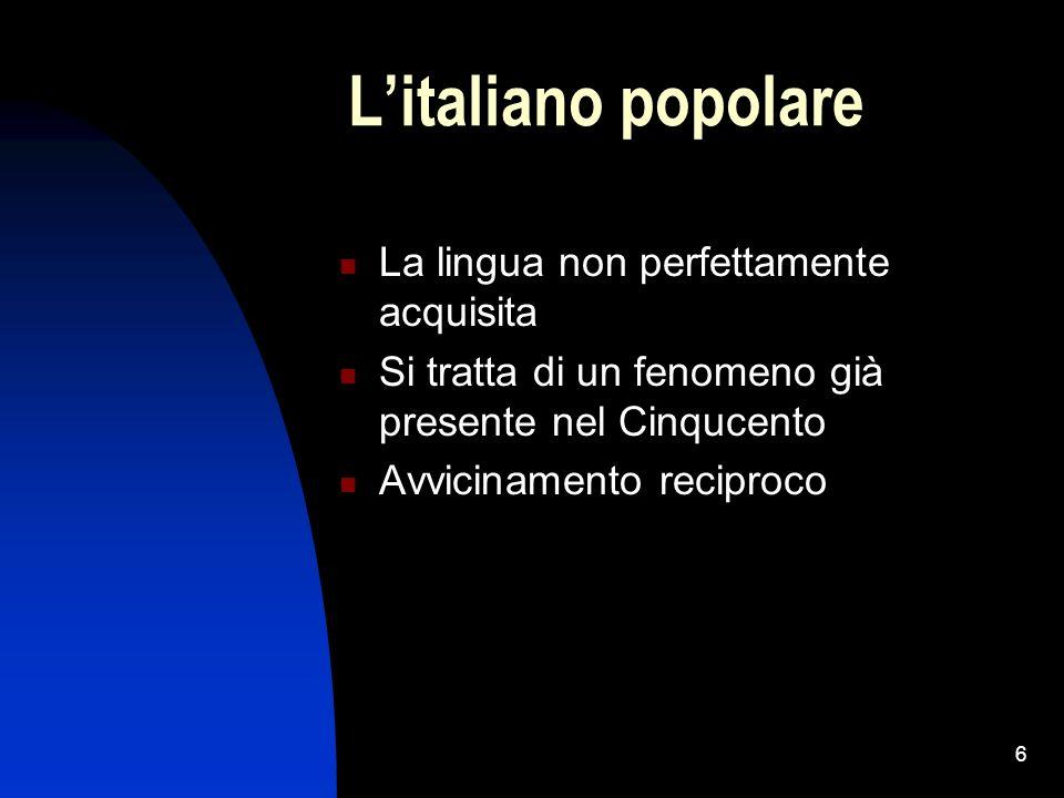 6 Litaliano popolare La lingua non perfettamente acquisita Si tratta di un fenomeno già presente nel Cinqucento Avvicinamento reciproco