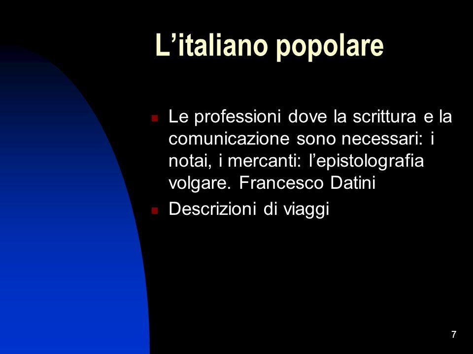 7 Litaliano popolare Le professioni dove la scrittura e la comunicazione sono necessari: i notai, i mercanti: lepistolografia volgare.