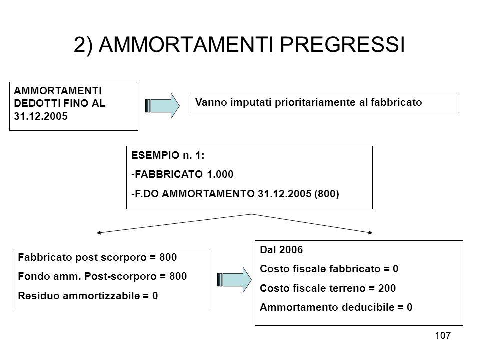 107 2) AMMORTAMENTI PREGRESSI AMMORTAMENTI DEDOTTI FINO AL 31.12.2005 Vanno imputati prioritariamente al fabbricato ESEMPIO n. 1: -FABBRICATO 1.000 -F