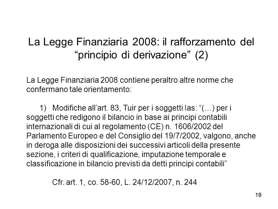 19 La Legge Finanziaria 2008: il rafforzamento del principio di derivazione (2) La Legge Finanziaria 2008 contiene peraltro altre norme che confermano