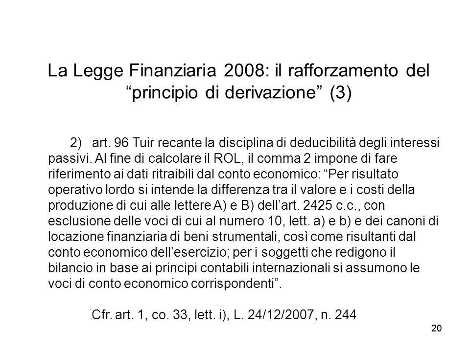 20 La Legge Finanziaria 2008: il rafforzamento del principio di derivazione (3) 2) art. 96 Tuir recante la disciplina di deducibilità degli interessi