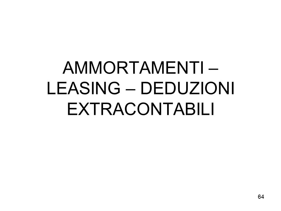 64 AMMORTAMENTI – LEASING – DEDUZIONI EXTRACONTABILI