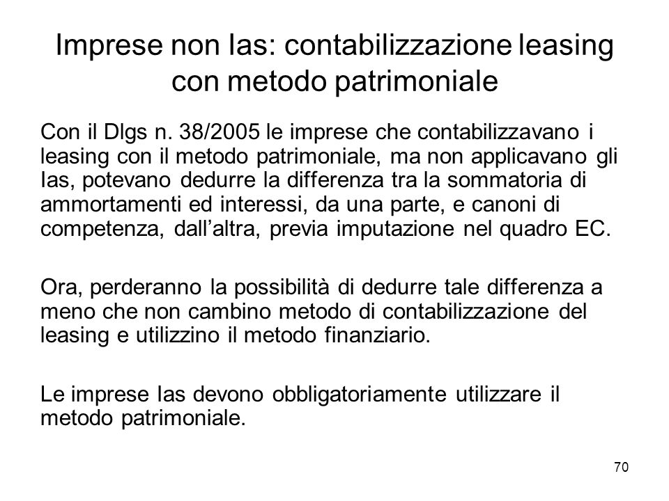 70 Imprese non Ias: contabilizzazione leasing con metodo patrimoniale Con il Dlgs n. 38/2005 le imprese che contabilizzavano i leasing con il metodo p