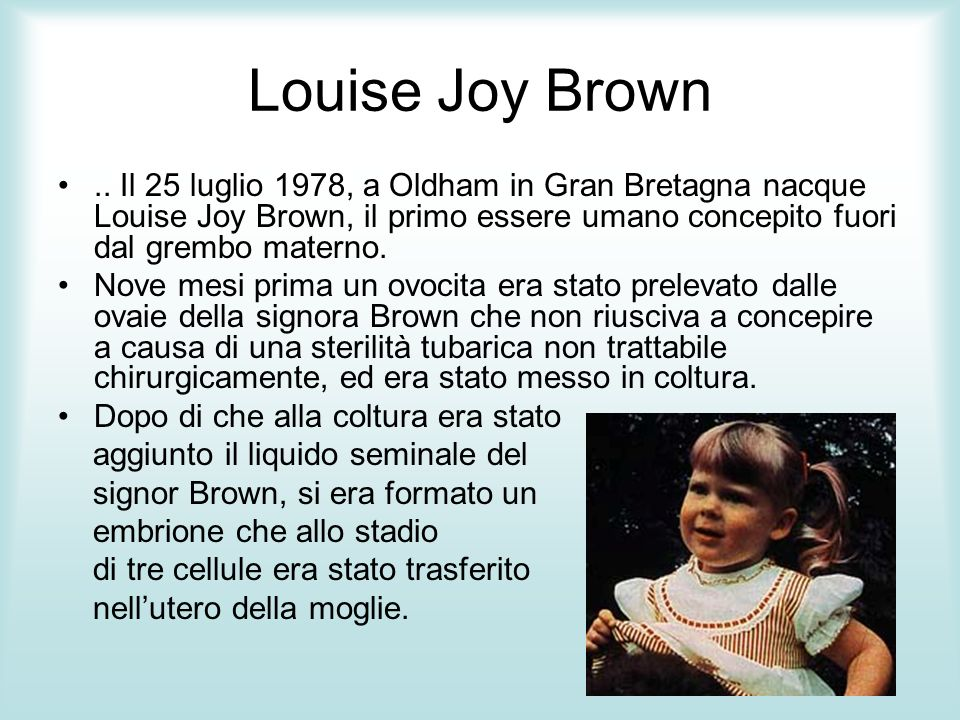 Louise Joy Brown.. Il 25 luglio 1978, a Oldham in Gran Bretagna nacque Louise Joy Brown, il primo essere umano concepito fuori dal grembo materno. Nov