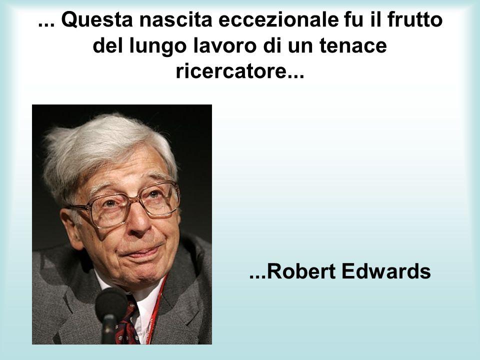 ... Questa nascita eccezionale fu il frutto del lungo lavoro di un tenace ricercatore......Robert Edwards