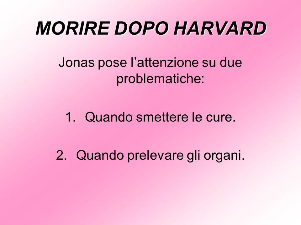 MORIRE DOPO HARVARD Jonas pose lattenzione su due problematiche: 1.Quando smettere le cure. 2.Quando prelevare gli organi.