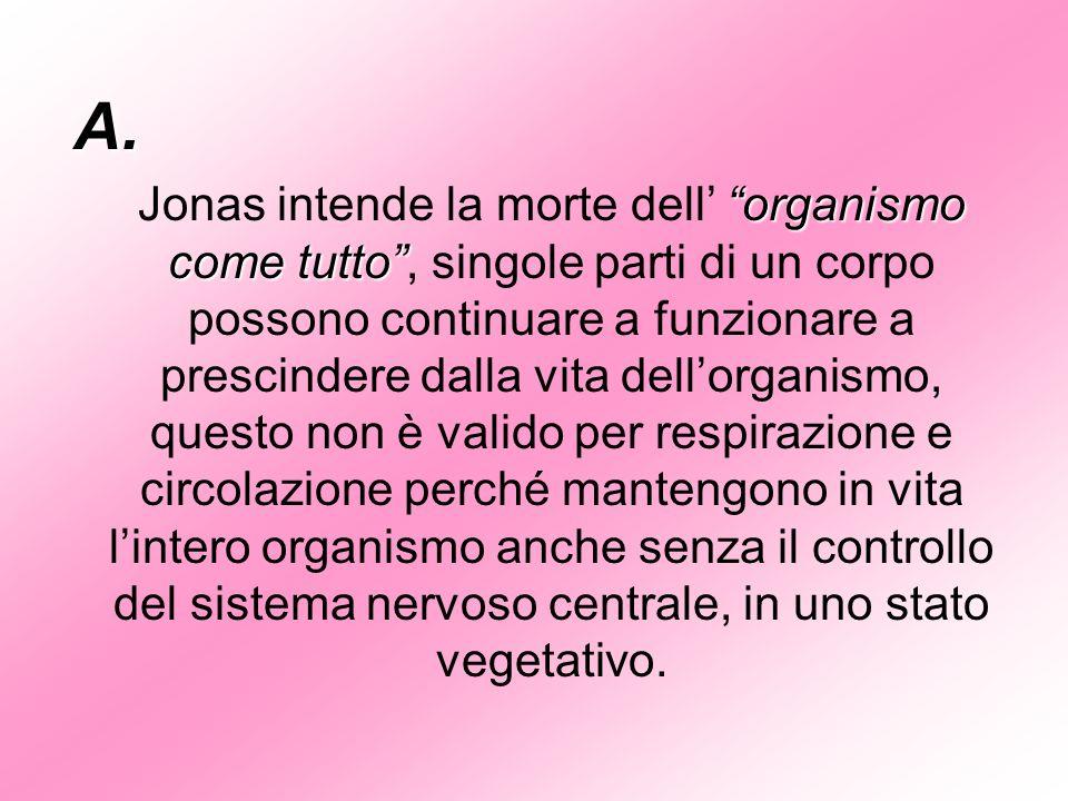 A. organismo come tutto Jonas intende la morte dell organismo come tutto, singole parti di un corpo possono continuare a funzionare a prescindere dall