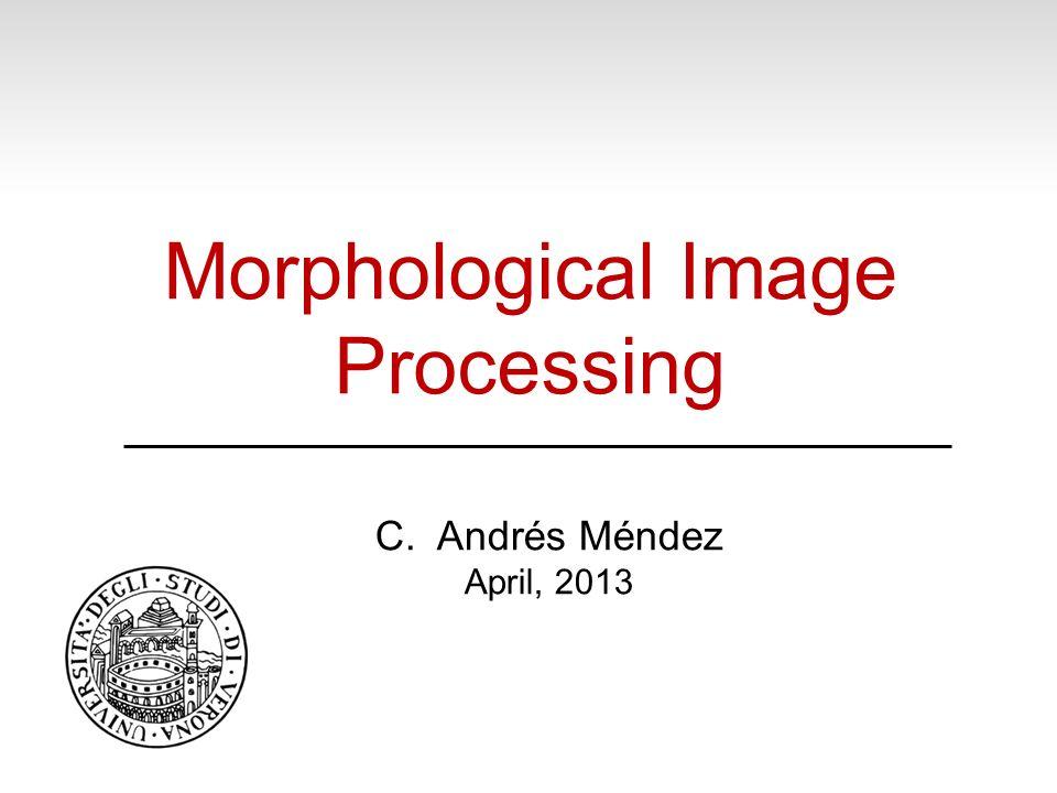 Morphological Image Processing C. Andrés Méndez April, 2013