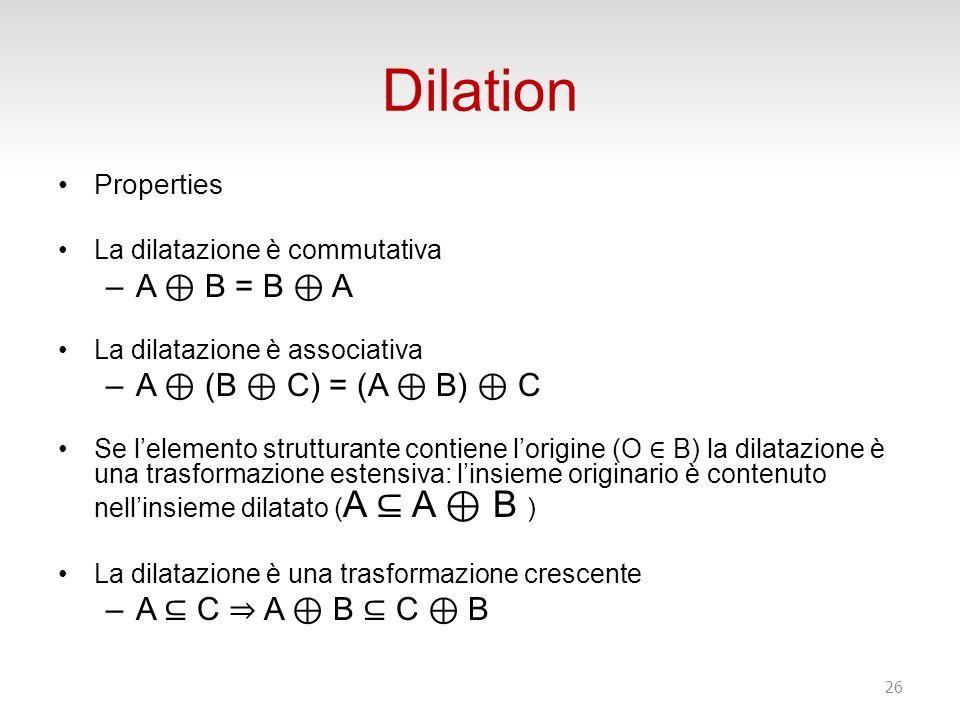 Dilation Properties La dilatazione è commutativa –A B = B A La dilatazione è associativa –A (B C) = (A B) C Se lelemento strutturante contiene lorigine (O B) la dilatazione è una trasformazione estensiva: linsieme originario è contenuto nellinsieme dilatato ( A A B ) La dilatazione è una trasformazione crescente –A C A B C B 26