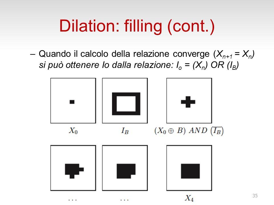 Dilation: filling (cont.) –Quando il calcolo della relazione converge (X n+1 = X n ) si può ottenere Io dalla relazione: I o = (X n ) OR (I B ) 35