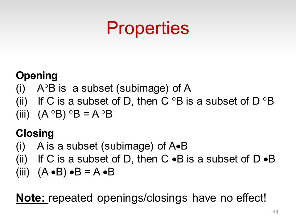 Properties 44 Opening (i) A B is a subset (subimage) of A (ii) If C is a subset of D, then C B is a subset of D B (iii) (A B) B = A B Closing (i) A is