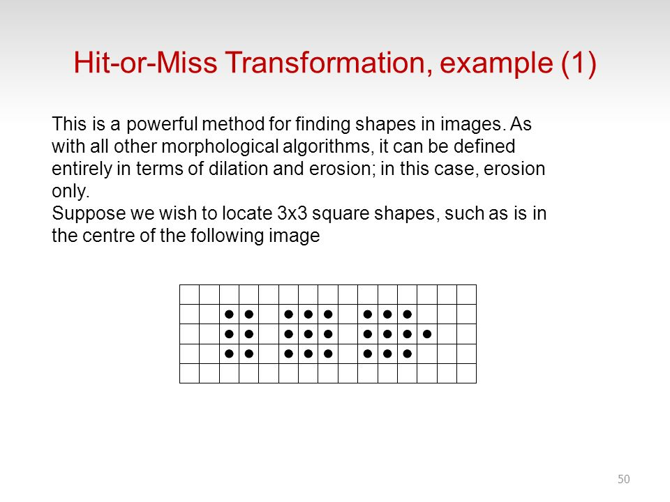 Hit-or-Miss Transformation, example (1) 50 This is a powerful method for finding shapes in images. As with all other morphological algorithms, it can
