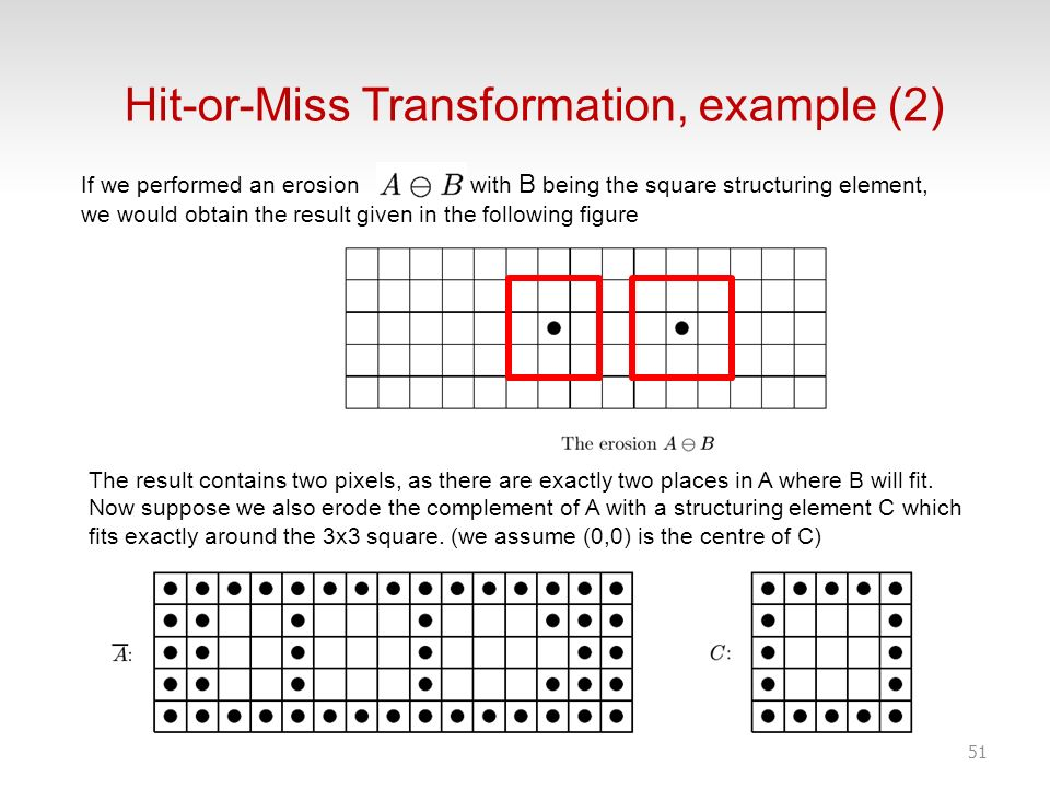 51 If we performed an erosion with B being the square structuring element, we would obtain the result given in the following figure Hit-or-Miss Transf