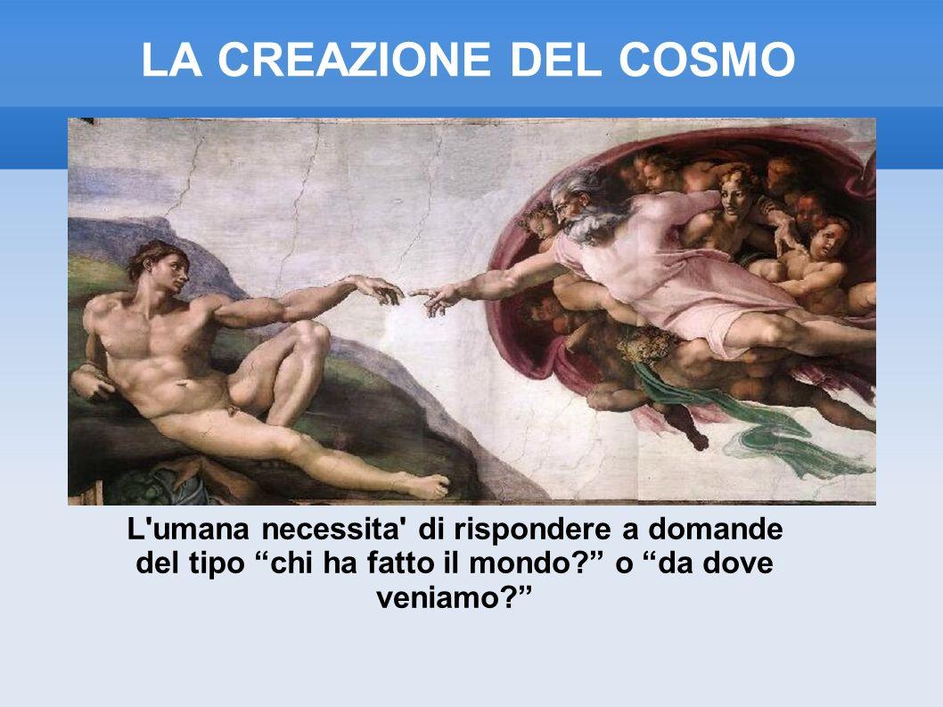 LA CREAZIONE DEL COSMO L'umana necessita' di rispondere a domande del tipo chi ha fatto il mondo? o da dove veniamo?