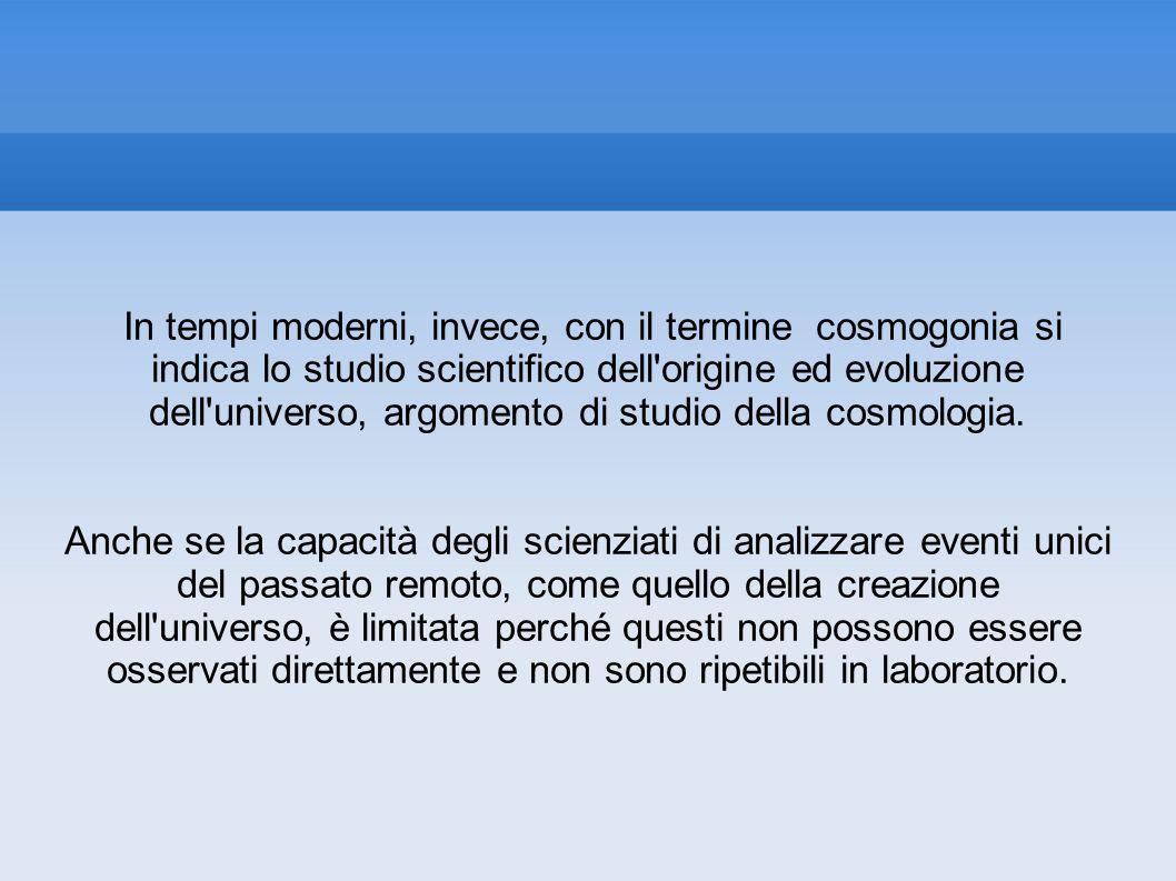 In tempi moderni, invece, con il termine cosmogonia si indica lo studio scientifico dell'origine ed evoluzione dell'universo, argomento di studio dell