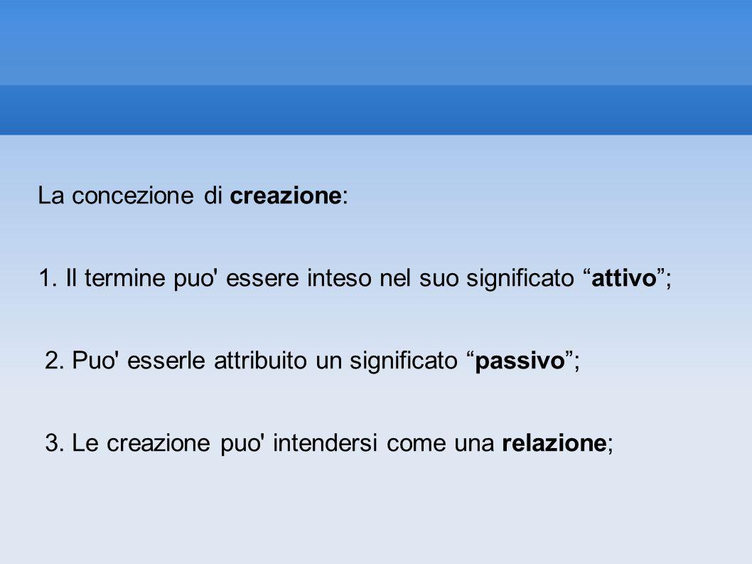 La concezione di creazione: 1. Il termine puo' essere inteso nel suo significato attivo; 2. Puo' esserle attribuito un significato passivo; 3. Le crea