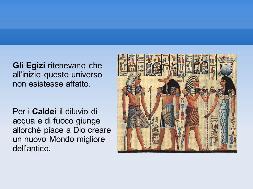 Gli Egizi ritenevano che allinizio questo universo non esistesse affatto. Per i Caldei il diluvio di acqua e di fuoco giunge allorché piace a Dio crea