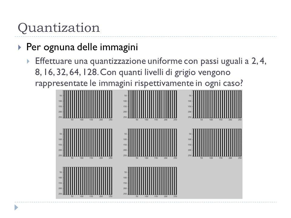 Quantization Per ognuna delle immagini Effettuare una quantizzazione uniforme con passi uguali a 2, 4, 8, 16, 32, 64, 128. Con quanti livelli di grigi