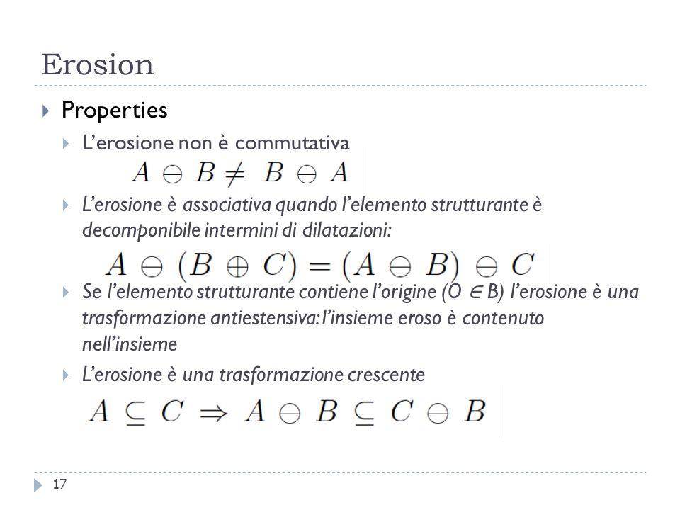 Erosion 17 Properties Lerosione non è commutativa Lerosione è associativa quando lelemento strutturante è decomponibile intermini di dilatazioni: Se lelemento strutturante contiene lorigine (O B) lerosione è una trasformazione antiestensiva: linsieme eroso è contenuto nellinsieme Lerosione è una trasformazione crescente