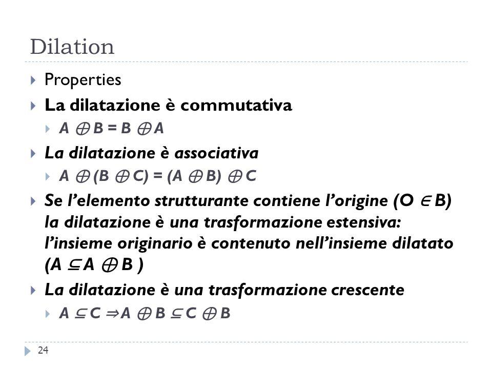 Dilation Properties La dilatazione è commutativa A B = B A La dilatazione è associativa A (B C) = (A B) C Se lelemento strutturante contiene lorigine (O B) la dilatazione è una trasformazione estensiva: linsieme originario è contenuto nellinsieme dilatato (A A B ) La dilatazione è una trasformazione crescente A C A B C B 24