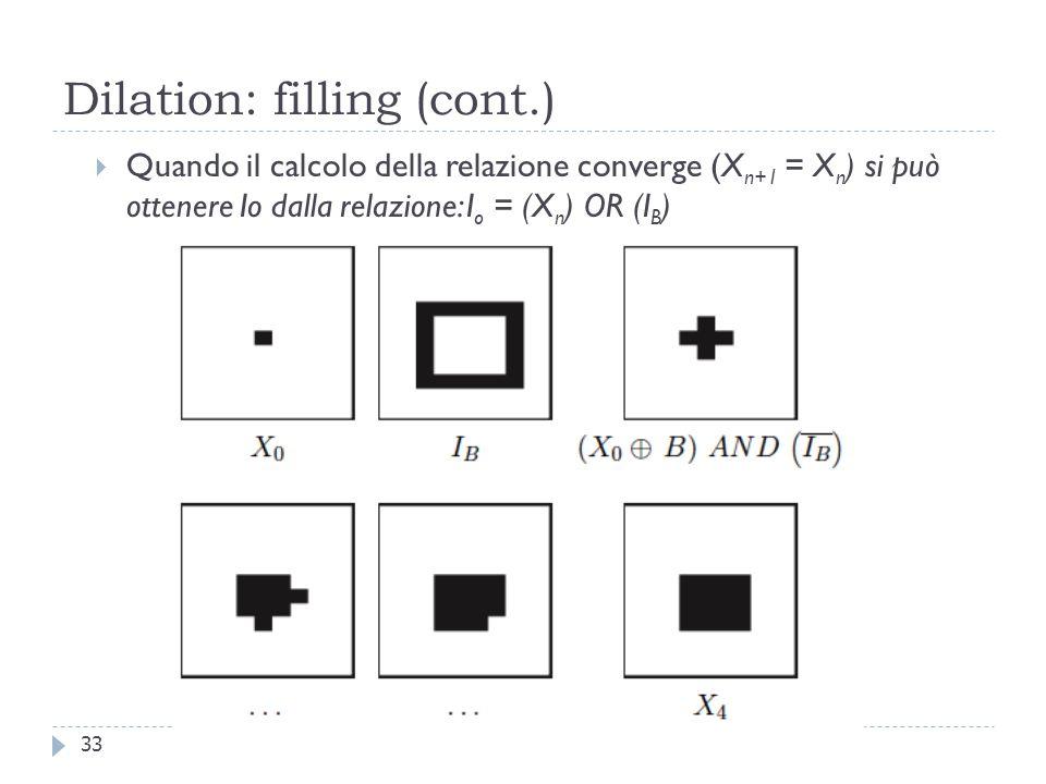 Dilation: filling (cont.) Quando il calcolo della relazione converge (X n+1 = X n ) si può ottenere Io dalla relazione: I o = (X n ) OR (I B ) 33