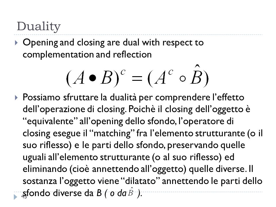 Duality 43 Opening and closing are dual with respect to complementation and reflection Possiamo sfruttare la dualità per comprendere leffetto delloperazione di closing.