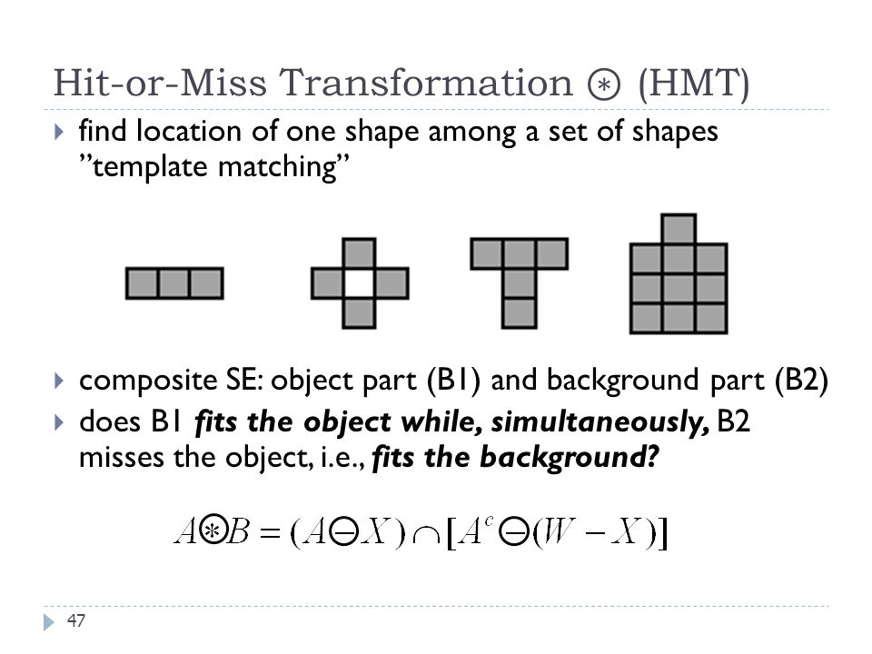 Hit-or-Miss Transformation (HMT) 47 find location of one shape among a set of shapes template matching composite SE: object part (B1) and background part (B2) does B1 fits the object while, simultaneously, B2 misses the object, i.e., fits the background?