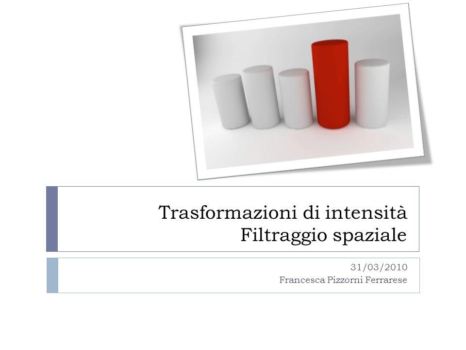 Trasformazioni di intensità Filtraggio spaziale 31/03/2010 Francesca Pizzorni Ferrarese