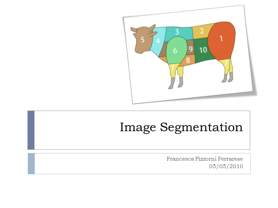 Introduction Segmentation is one of the most important steps leading to the analysis of processed image data, its main goal is to divide an image into parts that have a strong correlation with objects or areas of the real world contained in the image complete segmentation - set of disjoint regions uniquely corresponding with objects in the input image cooperation with higher processing levels which use specific knowledge of the problem domain is necessary partial segmentation - regions do not correspond directly with image objects image is divided into separate regions that are homogeneous with respect to a chosen property such as brightness, color, reflectivity, texture, etc.