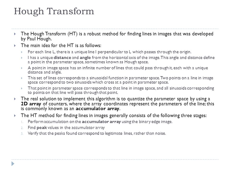 Hough Transform The Hough Transform (HT) is a robust method for finding lines in images that was developed by Paul Hough. The main idea for the HT is
