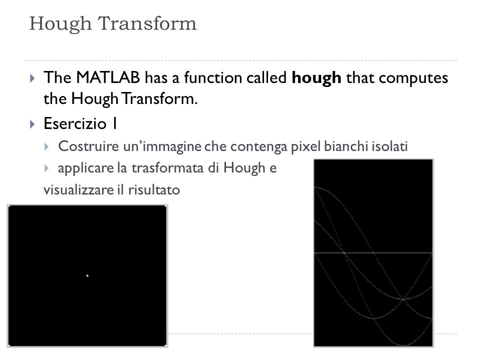 Hough Transform The MATLAB has a function called hough that computes the Hough Transform. Esercizio 1 Costruire unimmagine che contenga pixel bianchi