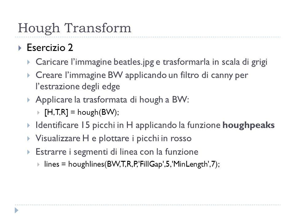 Hough Transform Esercizio 2 Caricare limmagine beatles.jpg e trasformarla in scala di grigi Creare limmagine BW applicando un filtro di canny per lestrazione degli edge Applicare la trasformata di hough a BW: [H,T,R] = hough(BW); Identificare 15 picchi in H applicando la funzione houghpeaks Visualizzare H e plottare i picchi in rosso Estrarre i segmenti di linea con la funzione lines = houghlines(BW,T,R,P, FillGap ,5, MinLength ,7);
