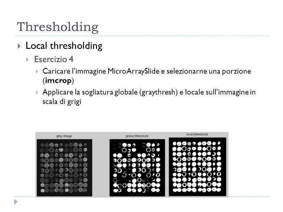 Local thresholding Esercizio 4 Caricare limmagine MicroArraySlide e selezionarne una porzione (imcrop) Applicare la sogliatura globale (graythresh) e locale sullimmagine in scala di grigi