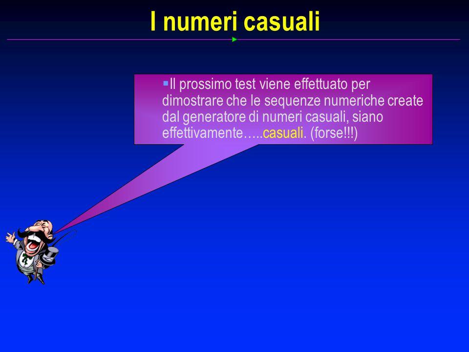 I numeri casuali Il prossimo test viene effettuato per dimostrare che le sequenze numeriche create dal generatore di numeri casuali, siano effettivamente…..casuali.