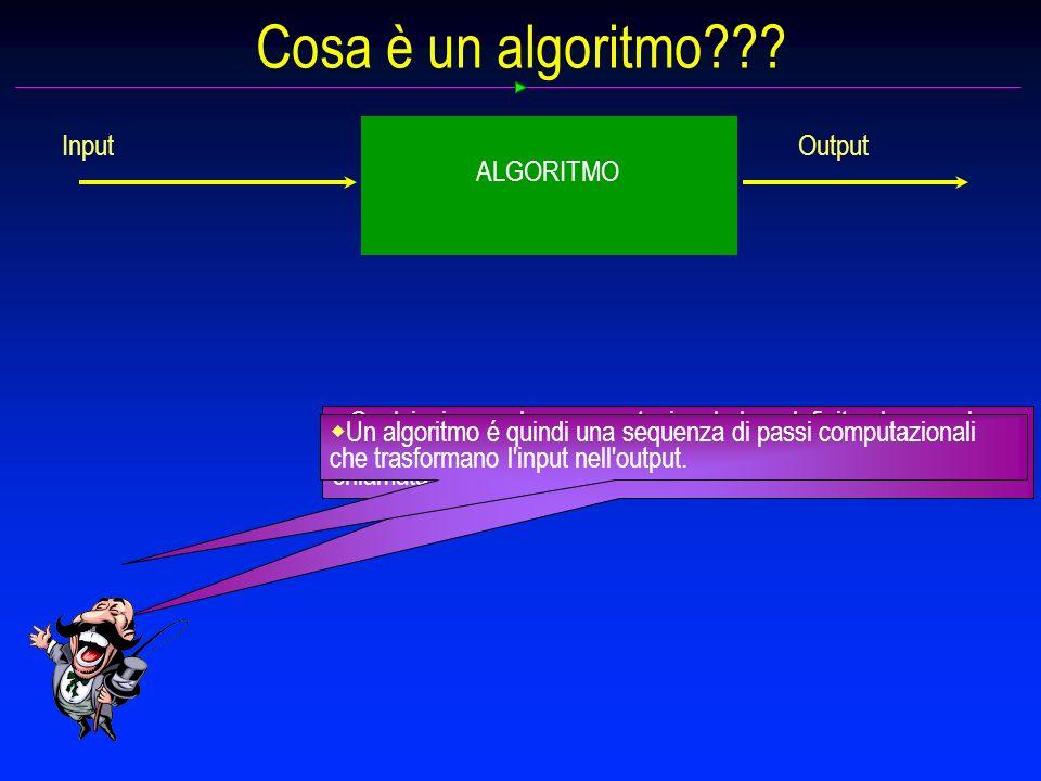 Input Output ALGORITMO Cosa è un algoritmo??? Qualsiasi procedura computazionale ben definita che prende alcuni valori, come input e produce alcuni va