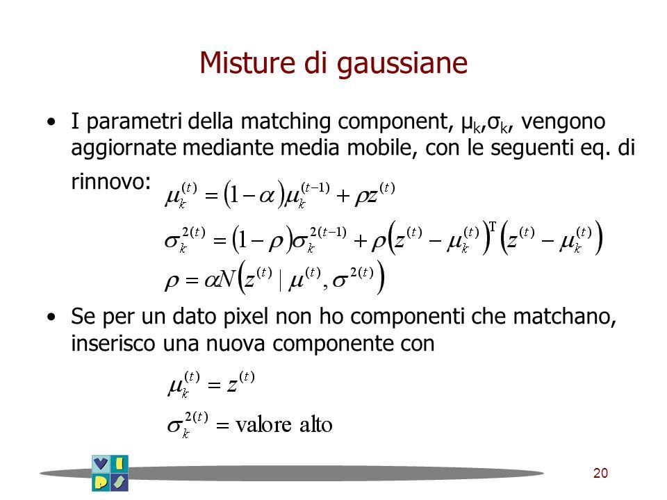 20 Misture di gaussiane I parametri della matching component, μ k,σ k, vengono aggiornate mediante media mobile, con le seguenti eq.