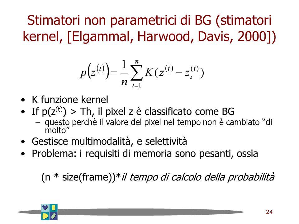 24 Stimatori non parametrici di BG (stimatori kernel, [Elgammal, Harwood, Davis, 2000]) K funzione kernel If p(z (t) ) > Th, il pixel z è classificato come BG –questo perchè il valore del pixel nel tempo non è cambiato di molto Gestisce multimodalità, e selettività Problema: i requisiti di memoria sono pesanti, ossia (n * size(frame))*il tempo di calcolo della probabilità