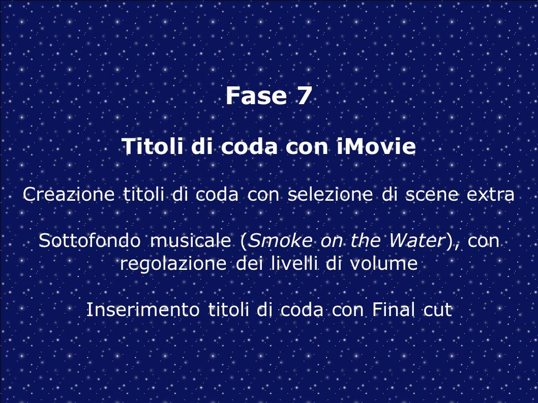 Fase 7 Titoli di coda con iMovie Creazione titoli di coda con selezione di scene extra Sottofondo musicale (Smoke on the Water), con regolazione dei livelli di volume Inserimento titoli di coda con Final cut