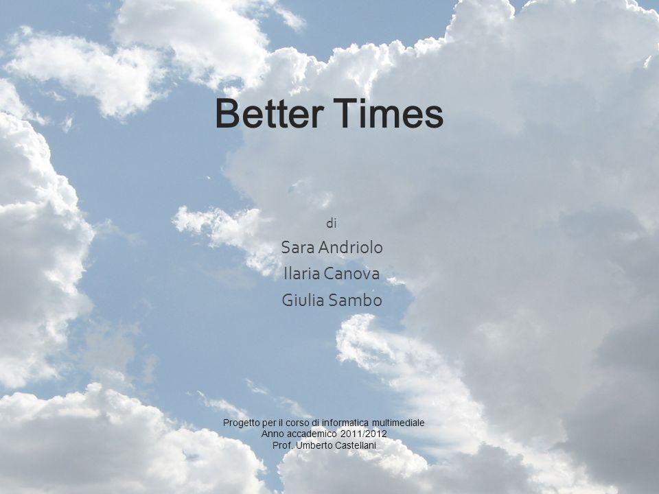 Better Times di Sara Andriolo Ilaria Canova Giulia Sambo Progetto per il corso di informatica multimediale Anno accademico 2011/2012 Prof. Umberto Cas