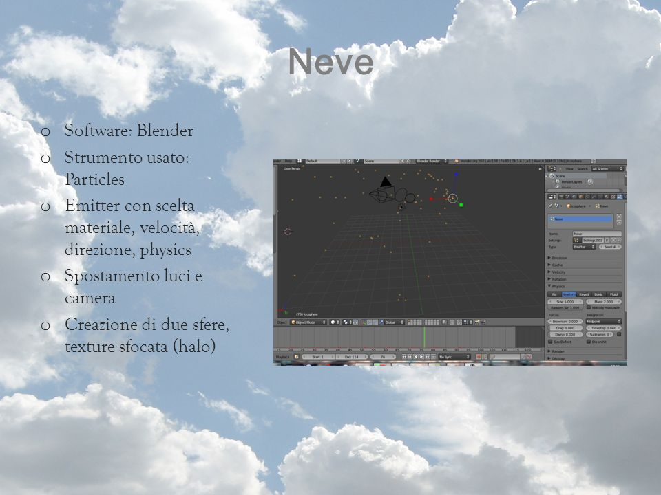 Neve o Software: Blender o Strumento usato: Particles o Emitter con scelta materiale, velocità, direzione, physics o Spostamento luci e camera o Creaz