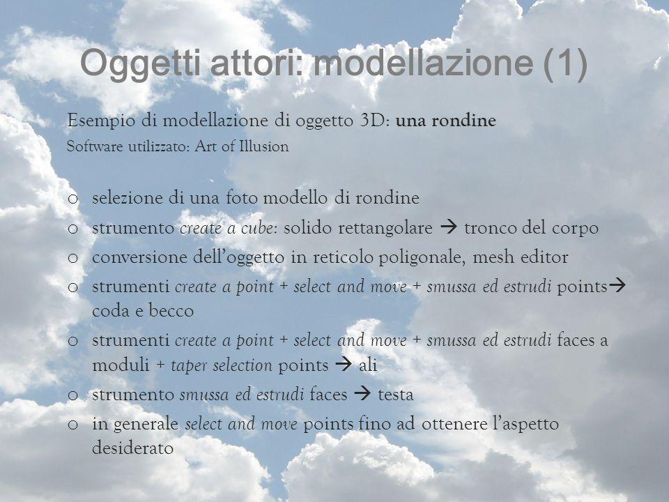 Oggetti attori: modellazione (1) Esempio di modellazione di oggetto 3D: una rondine Software utilizzato: Art of Illusion o selezione di una foto model