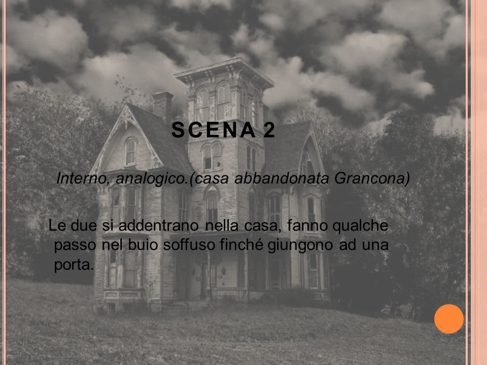 SCENA 2 Interno, analogico.(casa abbandonata Grancona) Le due si addentrano nella casa, fanno qualche passo nel buio soffuso finché giungono ad una po