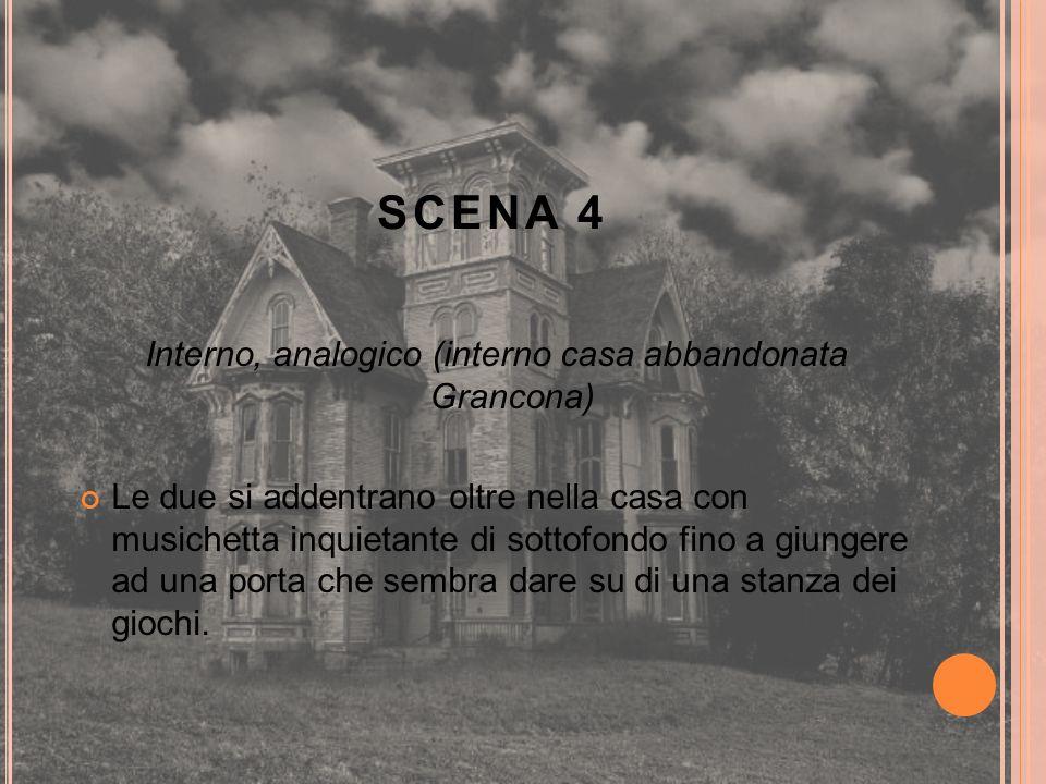 SCENA 4 Interno, analogico (interno casa abbandonata Grancona) Le due si addentrano oltre nella casa con musichetta inquietante di sottofondo fino a g